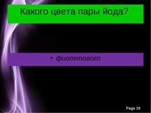 Какого цвета пары йода? фиолетового Page *