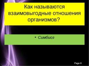 Как называются взаимовыгодные отношения организмов? Симбиоз Page *