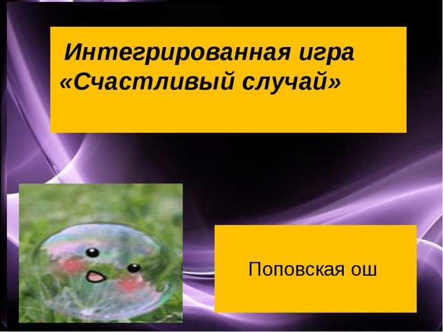Интегрированная игра «Счастливый случай» Поповская ош Page *