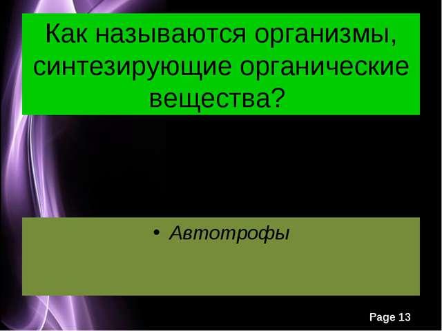 Как называются организмы, синтезирующие органические вещества? Автотрофы Page *
