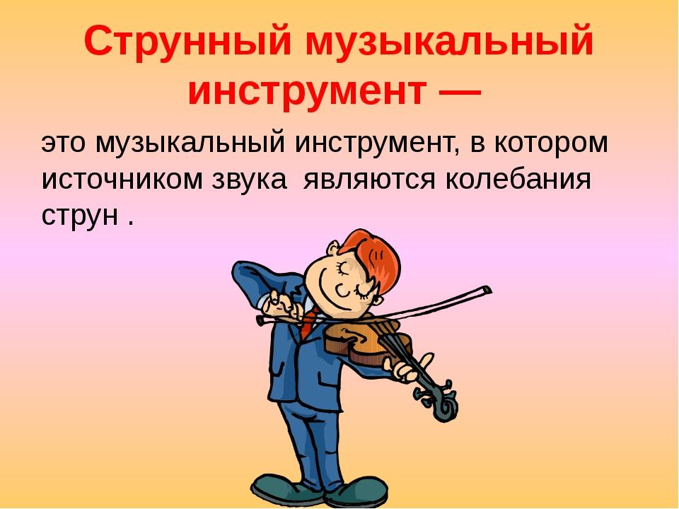 Струнный музыкальный инструмент— этомузыкальный инструмент, в котором источ...