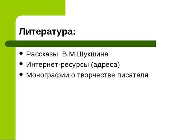 Литература: Рассказы В.М.Шукшина Интернет-ресурсы (адреса) Монографии о творч...