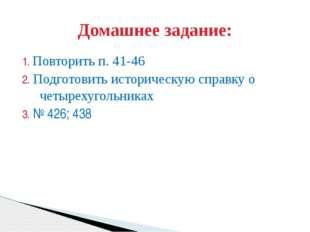 1. Повторить п. 41-46 2. Подготовить историческую справку о четырехугольниках