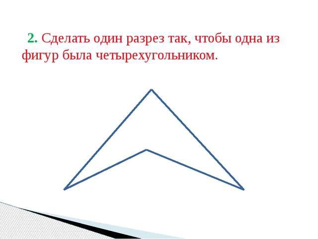 2. Сделать один разрез так, чтобы одна из фигур была четырехугольником.