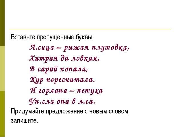 Вставьте пропущенные буквы: Л.сица – рыжая плутовка, Хитрая да ловкая,...