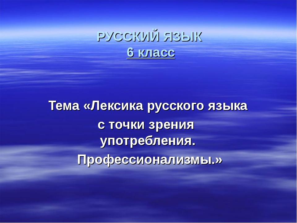 РУССКИЙ ЯЗЫК 6 класс Тема «Лексика русского языка с точки зрения употребления...