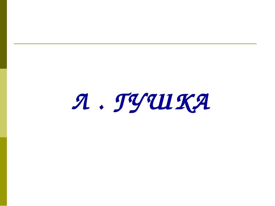 Л . ГУШКА