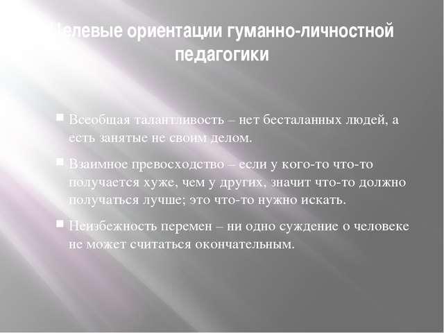 Целевые ориентации гуманно-личностной педагогики Всеобщая талантливость – нет...