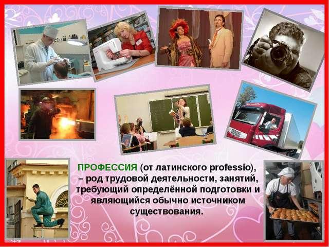 ПРОФЕССИЯ (от латинского professio), – род трудовой деятельности, занятий, тр...
