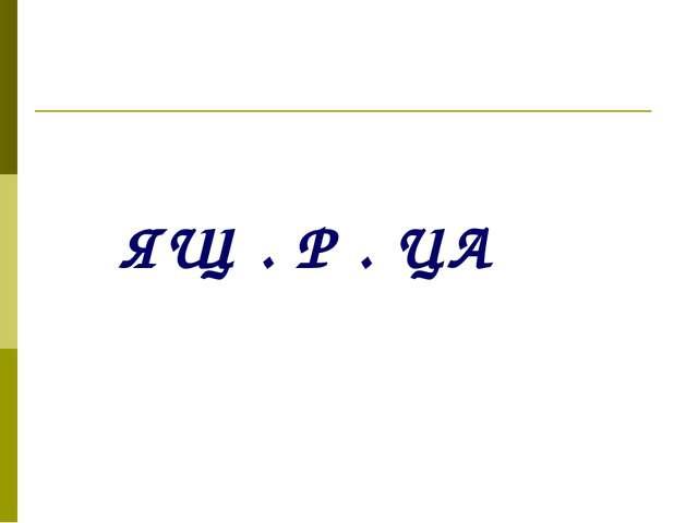 ЯЩ . Р . ЦА