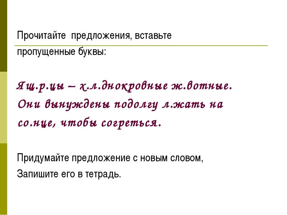 Прочитайте предложения, вставьте пропущенные буквы: Ящ.р.цы – х.л.днокровные...