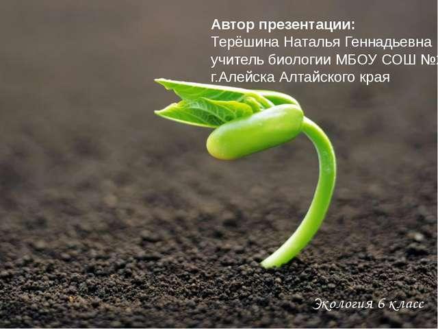 Экология 6 класс Автор презентации: Терёшина Наталья Геннадьевна учитель био...