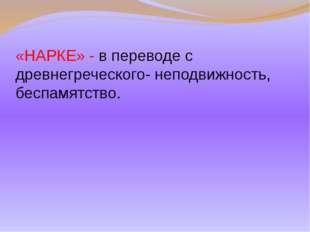 «НАРКЕ» - в переводе с древнегреческого- неподвижность, беспамятство.