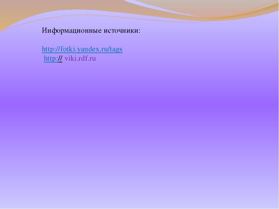 Информационные источники: http://fotki.yandex.ru/tags http:// viki.rdf.ru
