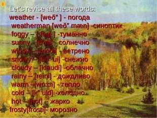 Let's revise all these words: weather - [weðə] - погода weatherman [weðəmæn]