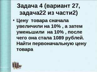 Задача 4 (вариант 27, задача22 из части2) Цену товара сначала увеличили на 10