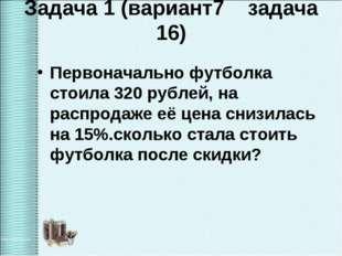 Задача 1 (вариант7 задача 16) Первоначально футболка стоила 320 рублей, на ра