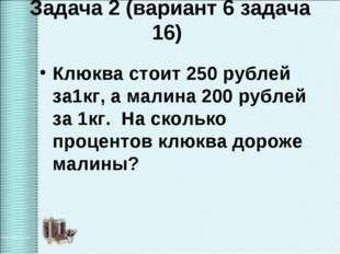 Задача 2 (вариант 6 задача 16) Клюква стоит 250 рублей за1кг, а малина 200 ру