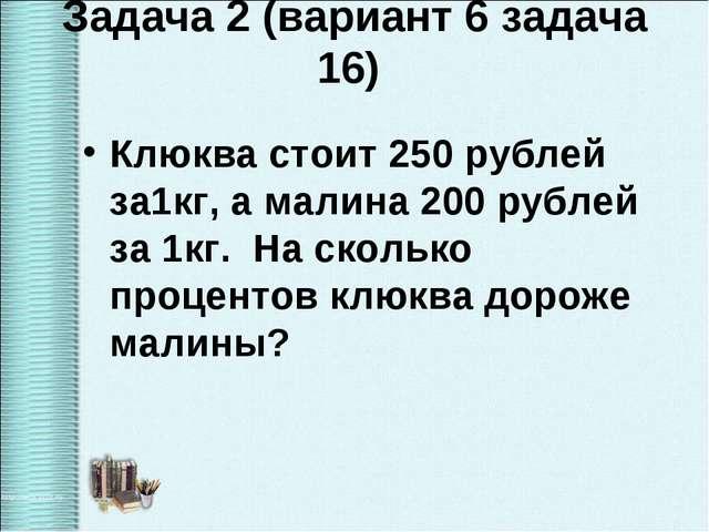 Задача 2 (вариант 6 задача 16) Клюква стоит 250 рублей за1кг, а малина 200 ру...