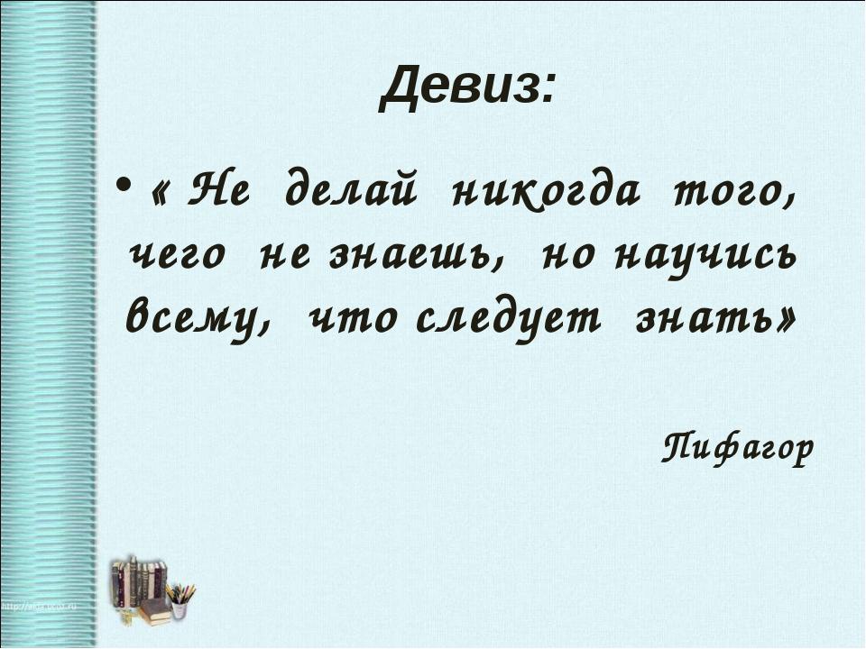 Девиз: « Не делай никогда того, чего не знаешь, но научись всему, что следует...