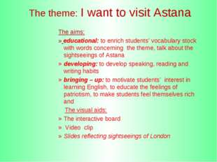 The theme: I want to visit Astana The aims: » educational: to enrich student