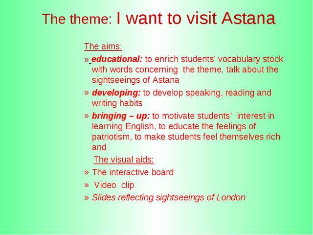 The theme: I want to visit Astana The aims: » educational: to enrich student...