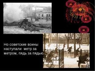 Но советские воины наступали метр за метром, пядь за пядью.