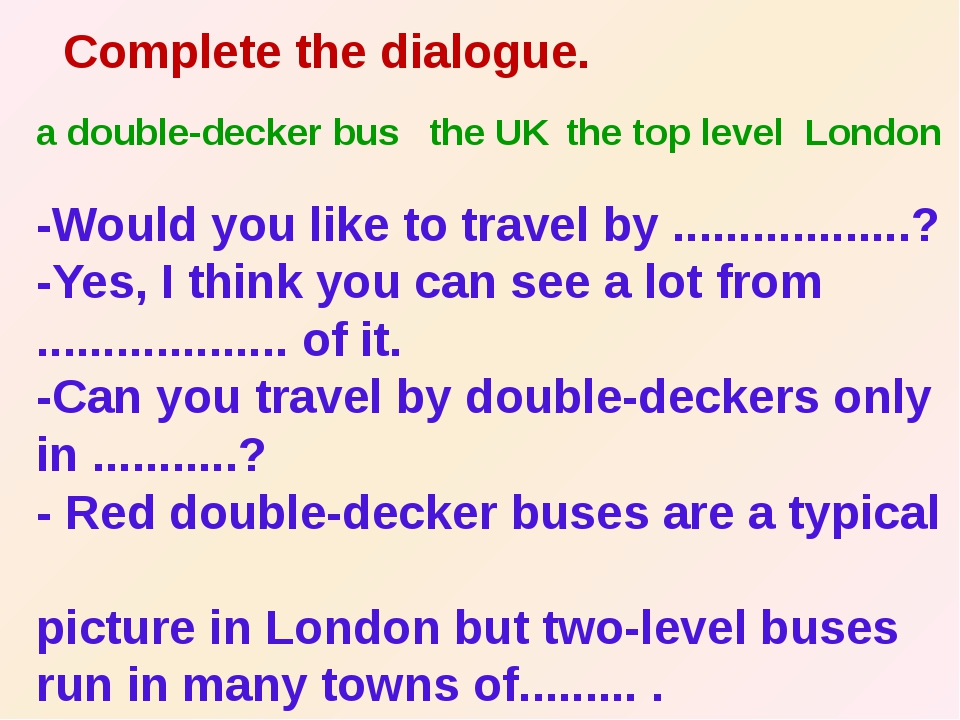 Complete the dialogue. -Would you like to travel by ..................? -Yes...