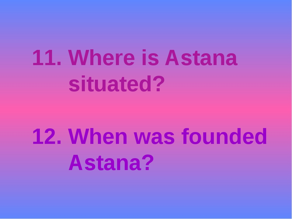 11. Where is Astana situated? 12. When was founded Astana?