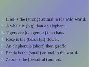 Lion is the (strong) animal in the wild world. A whale is (big) than an e