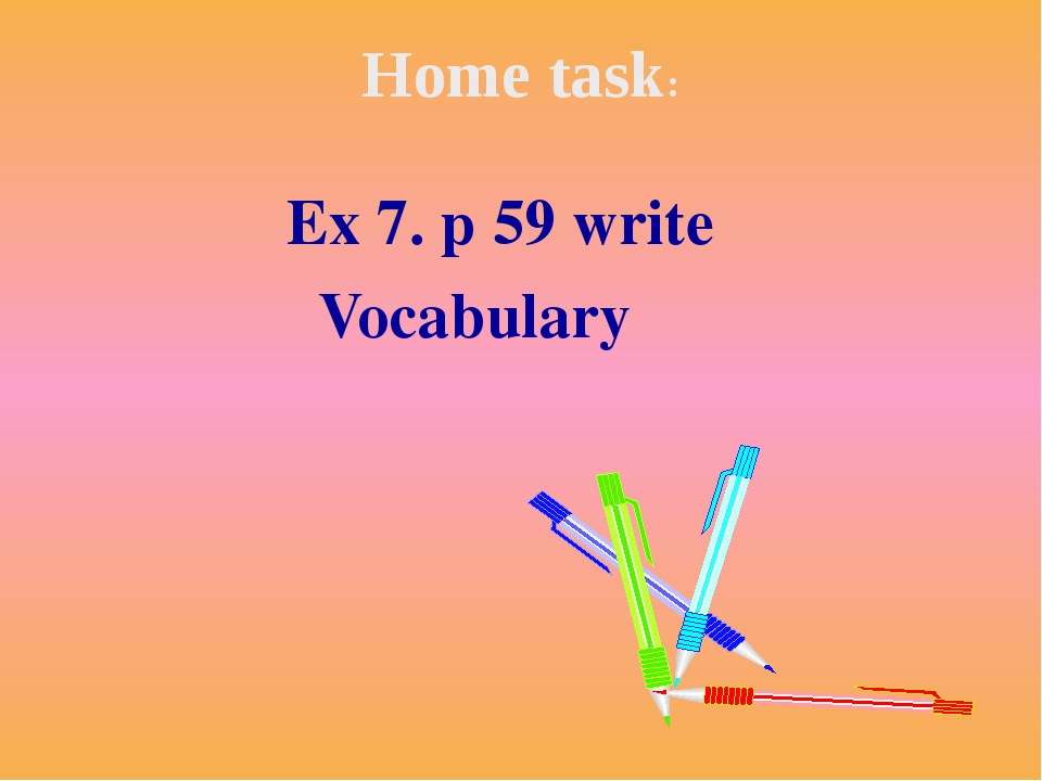Home task: Ex 7. p 59 write Vocabulary