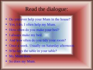Read the dialogue: Do you ever help your Mum in the house? Yes, I do. I often