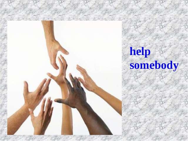 help somebody