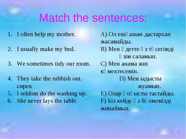 Match the sentences: I often help my mother.A) Ол ешқашан дастархан ж...