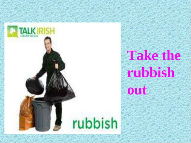 Take the rubbish out