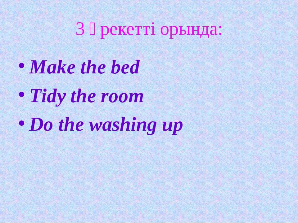 3 әрекетті орында: Make the bed Tidy the room Do the washing up