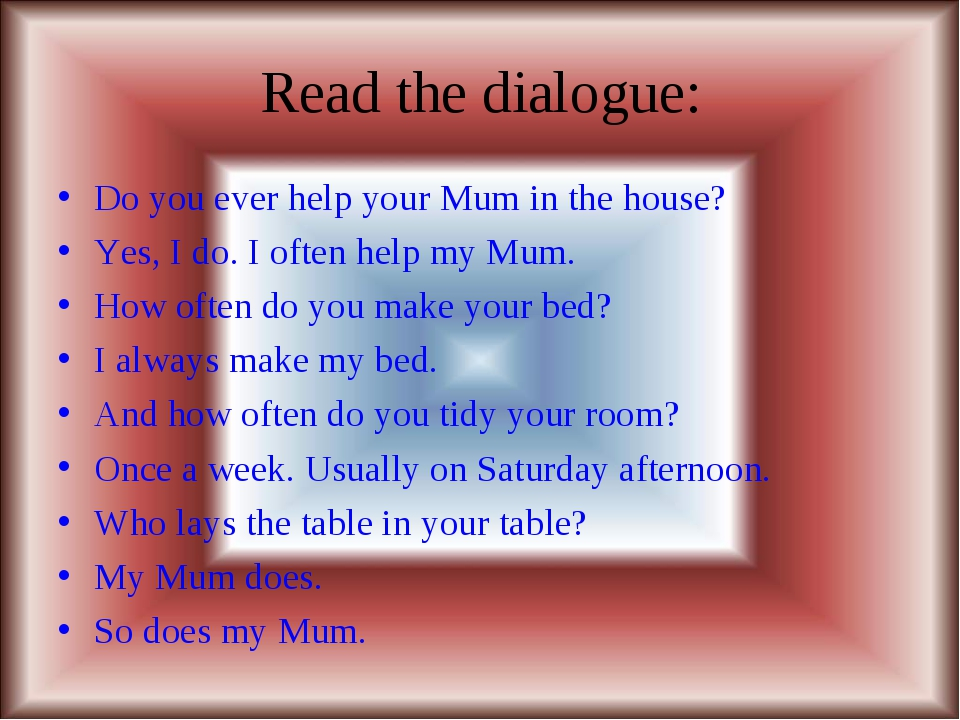 Read the dialogue: Do you ever help your Mum in the house? Yes, I do. I often...