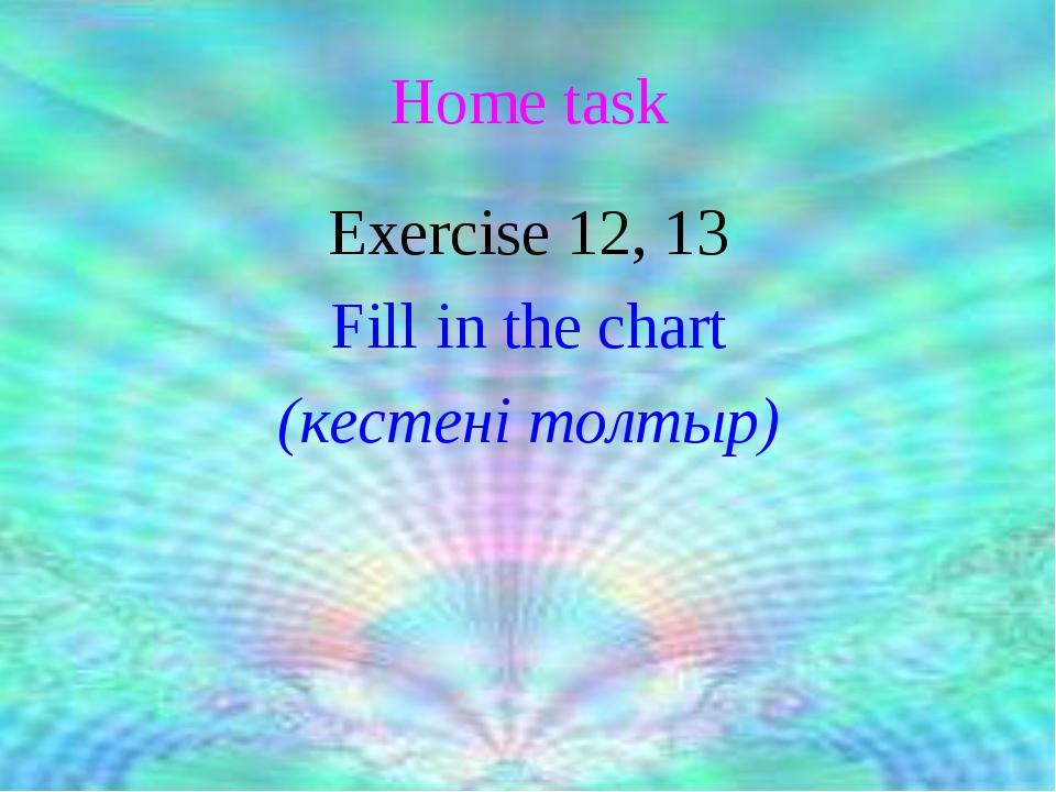 Home task Exercise 12, 13 Fill in the chart (кестені толтыр)