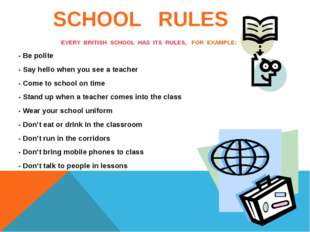 SCHOOL RULES EVERY BRITISH SCHOOL HAS ITS RULES, FOR EXAMPLE: - Be polite -