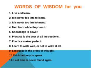 WORDS OF WISDOM for you 1. Live and learn. 2. It is never too late to learn.