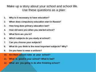 Make up a story about your school and school life. Use these questions as a