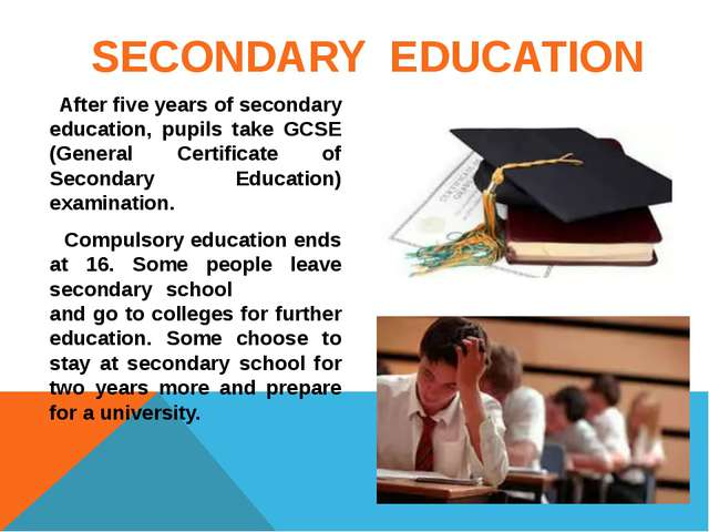 SECONDARY EDUCATION After five years of secondary education, pupils take GCS...