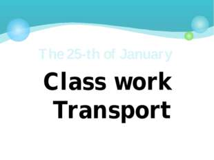 Class work Transport The 25-th of January