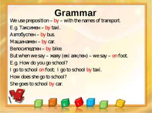 Grammar We use preposition – by – with the names of transport. E.g. Таксимен