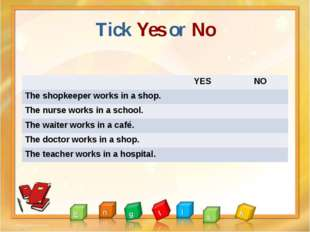 Tick Yes or No YES NO The shopkeeper works in a shop. The nurse works in a sc