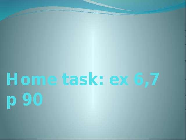 Home task: ex 6,7 p 90