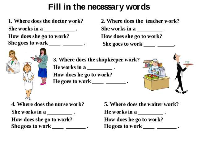 Fill in the necessary words 1. Where does the doctor work? She works in a ___...