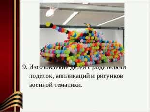 9. Изготовление детей с родителями поделок, аппликаций и рисунков военной те