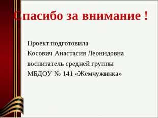 Спасибо за внимание ! Проект подготовила Косович Анастасия Леонидовна воспит