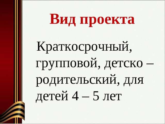 Вид проекта Краткосрочный, групповой, детско – родительский, для детей 4 – 5...